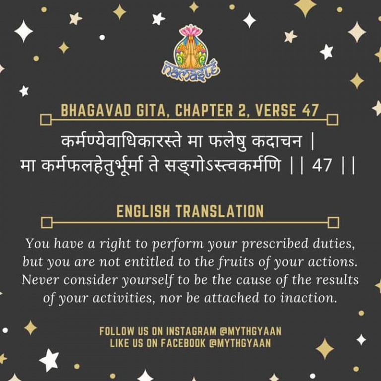 10 Shlokas from Bhagavad Gita that will change your life forever - कर्मण्येवाधिकारस्ते मा फलेषु कदाचन | मा कर्मफलहेतुर्भूर्मा ते सङ्गोऽस्त्वकर्मणि || 47 || - You have a right to perform your prescribed duties, but you are not entitled to the fruits of your actions. Never consider yourself to be the cause of the results of your activities, nor be attached to inaction.