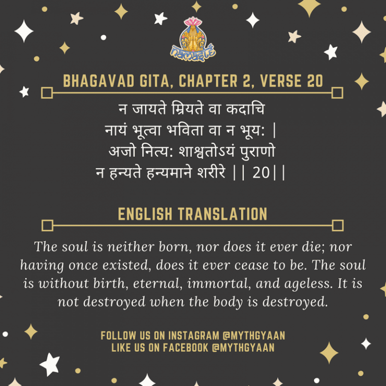 10 Shlokas from Bhagavad Gita that will change your life forever - न जायते म्रियते वा कदाचि नायं भूत्वा भविता वा न भूय: | अजो नित्य: शाश्वतोऽयं पुराणो न हन्यते हन्यमाने शरीरे || 20| - The soul is neither born, nor does it ever die; nor having once existed, does it ever cease to be. The soul is without birth, eternal, immortal, and ageless. It is not destroyed when the body is destroyed.