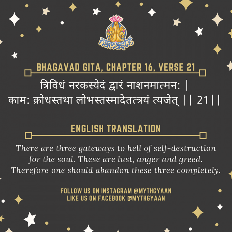 10 Shlokas from Bhagavad Gita that will change your life forever - त्रिविधं नरकस्येदं द्वारं नाशनमात्मन: | काम: क्रोधस्तथा लोभस्तस्मादेतत्त्रयं त्यजेत् || 21|| - There are three gateways to hell of self-destruction for the soul. These are lust, anger and greed. Therefore one should abandon these three completely.
