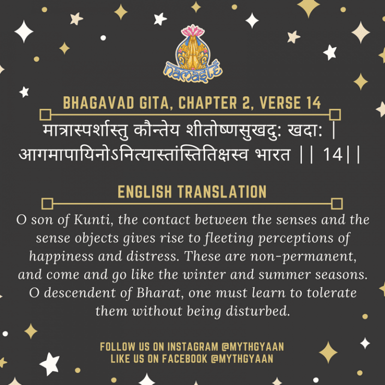 10 Shlokas from Bhagavad Gita that will change your life forever - मात्रास्पर्शास्तु कौन्तेय शीतोष्णसुखदु: खदा: | आगमापायिनोऽनित्यास्तांस्तितिक्षस्व भारत || 14|| - O son of Kunti, the contact between the senses and the sense objects gives rise to fleeting perceptions of happiness and distress. These are non-permanent, and come and go like the winter and summer seasons. O descendent of Bharat, one must learn to tolerate them without being disturbed.