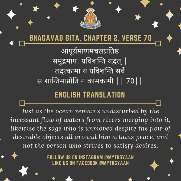 10 Shlokas from Bhagavad Gita that will change your life forever - आपूर्यमाणमचलप्रतिष्ठं समुद्रमाप: प्रविशन्ति यद्वत् | तद्वत्कामा यं प्रविशन्ति सर्वे स शान्तिमाप्नोति न कामकामी || 70|| - Just as the ocean remains undisturbed by the incessant flow of waters from rivers merging into it, likewise the sage who is unmoved despite the flow of desirable objects all around him attains peace, and not the person who strives to satisfy desires.