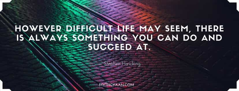 However difficult life may seem, there is always something you can do and succeed at. - Stephen Hawking Quotes