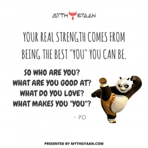 "Your real strength comes from being the best ""you"" you can be. So who are you? What are you good at? What do you love? What makes you ""you""?  - Po Quotes - Kung Fu Panda Quotes"