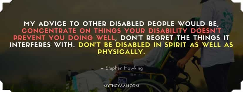 My advice to other disabled people would be, concentrate on things your disability doesn't prevent you doing well, don't regret the things it interferes with. Don't be disabled in spirit as well as physically.