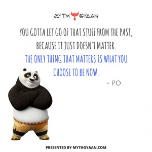 You gotta let go of that stuff from the past because it just doesn't matter. the only thing that matters is what you choose to be now. - Po Quotes - Kung Fu Panda Quotes