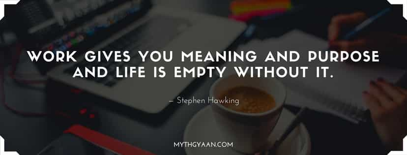 Work gives you meaning and purpose and life is empty without it.