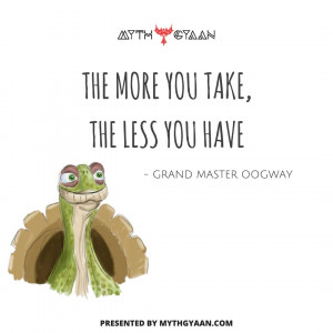 The more you take, the less you have.  - Grand Master Oogway - Kung Fu Panda Quotes