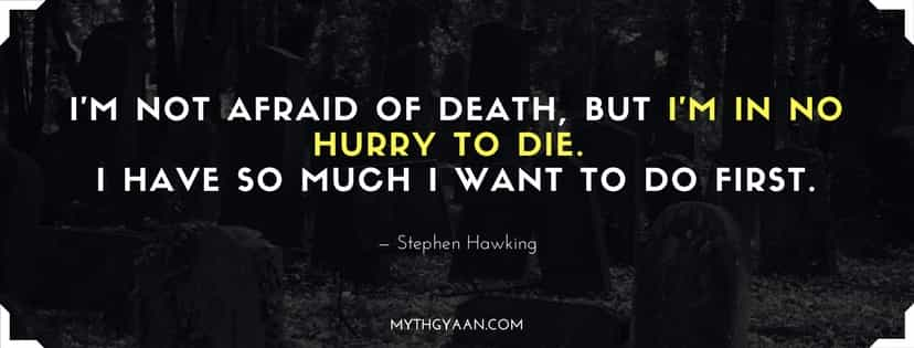 I'm not afraid of death, but I'm in no hurry to die. I have so much I want to do first.