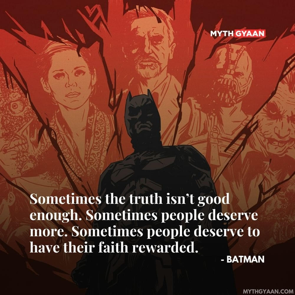 Sometimes the truth isn't good enough. Sometimes people deserve more. Sometimes people deserve to have their faith rewarded. - Batman Quotes - Batman Dark Knight Trilogy Quotes