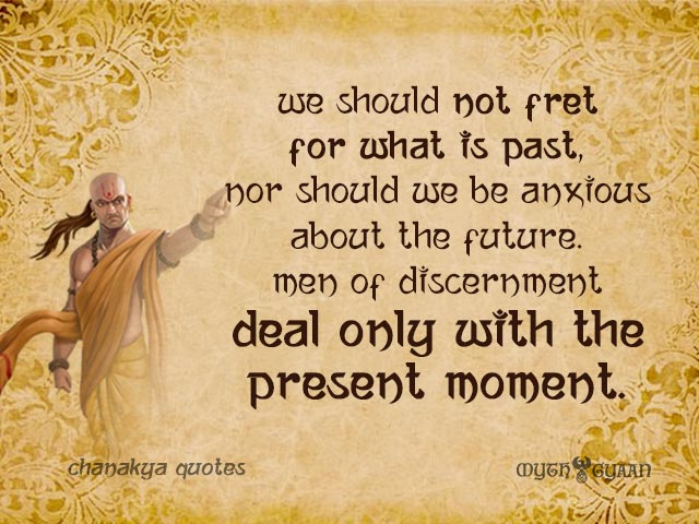 We should not fret for what is past, nor should we be anxious about the future. Men of discernment deal only with the present moment. - Chanakya Quotes