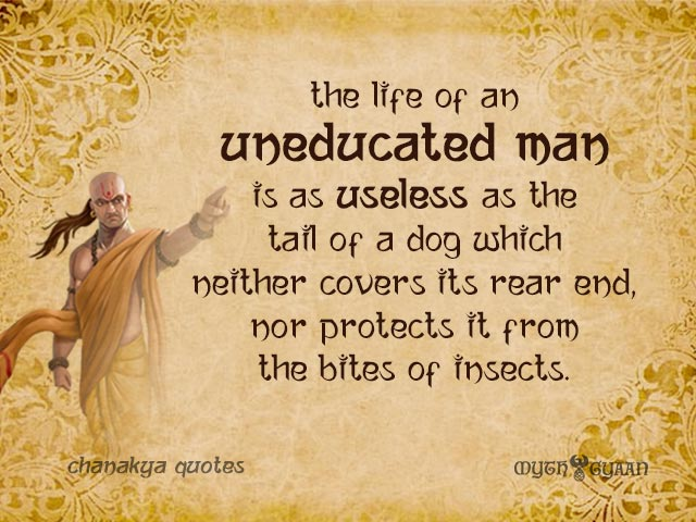 The life of an uneducated man is as useless as the tail of a dog which neither covers its rear end, nor protects it from the bites of insects.