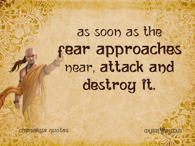 As soon as the fear approaches near, attack and destroy it. - Chanakya Quotes