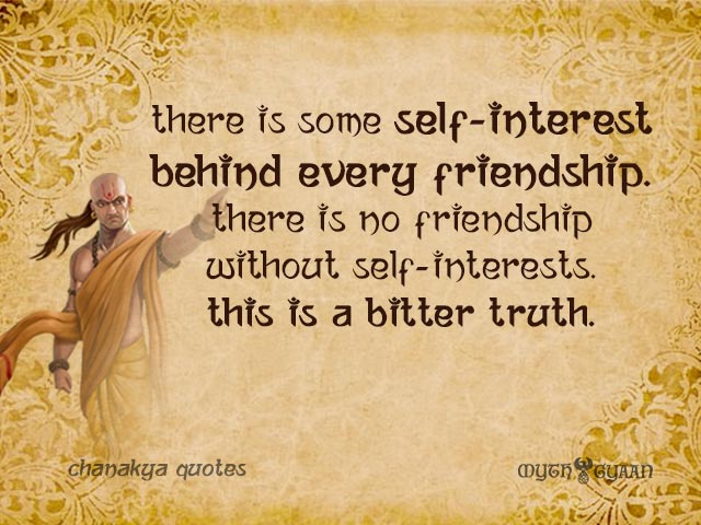 There is some self-interest behind every friendship. There is no friendship without self-interests. This is a bitter truth. - Chanakya Quotes