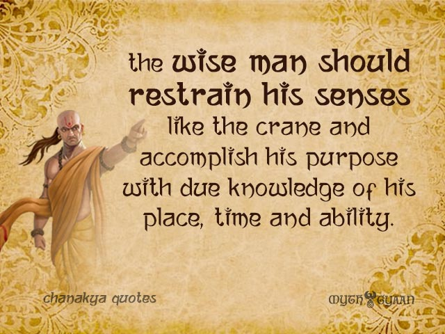 The wise man should restrain his senses like the crane and accomplish his purpose with due knowledge of his place, time and ability. - Chanakya Quotes