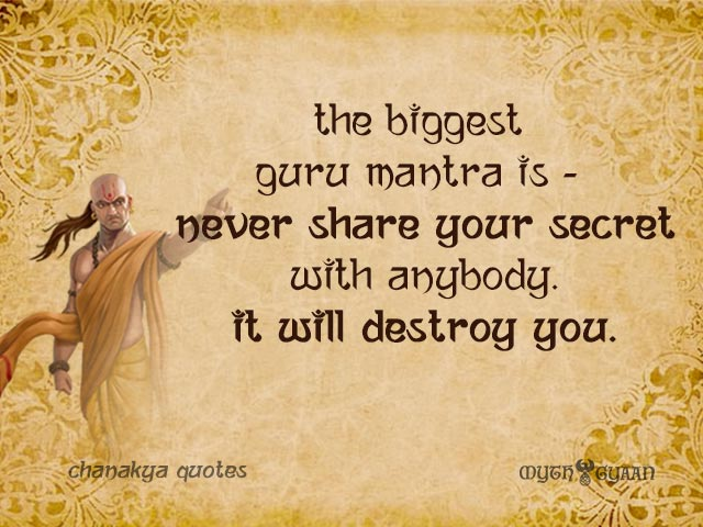 The biggest Guru mantra is - Never share your secret with anybody. It will destroy you. - Chanakya Quotes