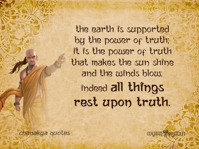 The earth is supported by the power of truth; it is the power of truth that makes the sun shine and the winds blow; indeed all things rest upon truth.