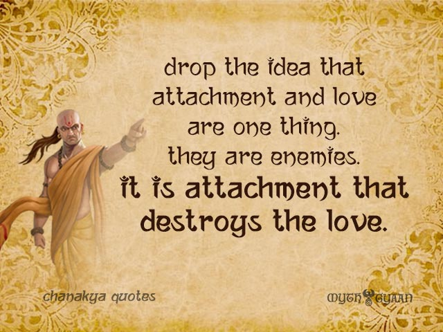 Drop the idea that attachment and love are one thing. They are enemies. It is attachment that destroys the love. - Chanakya Quotes