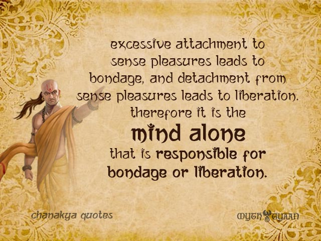 Excessive attachment to sense pleasures leads to bondage, and detachment from sense pleasures leads to liberation. Therefore it is the mind alone that is responsible for bondage or liberation. - Chanakya Quotes