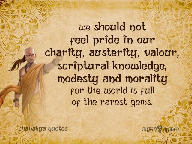 We should not feel pride in our charity, austerity, valour, scriptural knowledge, modesty and morality for the world is full of the rarest gems. - Chanakya Quotes