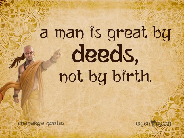 A man is great by deeds, not by birth. - Chanakya Quotes