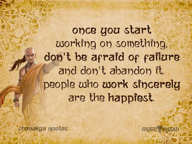 Once you start working on something, don't be afraid of failure and don't abandon it. People who work sincerely are the happiest. - Chanakya Quotes
