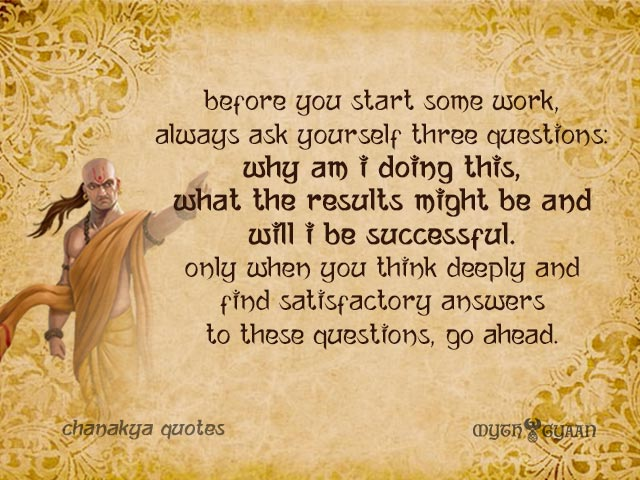 Before you start some work, always ask yourself three questions - why am I doing this, what the results might be and will I be successful. Only when you think deeply and find satisfactory answers to these questions, go ahead. - Chanakya Quotes