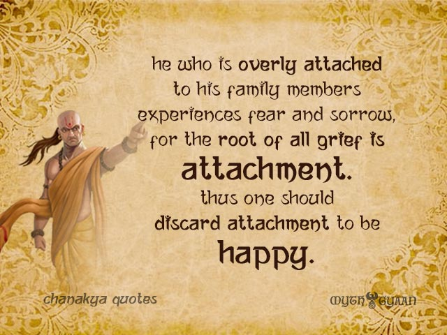He who is overly attached to his family members experiences fear and sorrow, for the root of all grief is attachment. Thus one should discard attachment to be happy. - Chanakya Quotes
