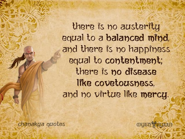 There is no austerity equal to a balanced mind, and there is no happiness equal to contentment; there is no disease like covetousness, and no virtue like mercy. - Chanakya Quotes