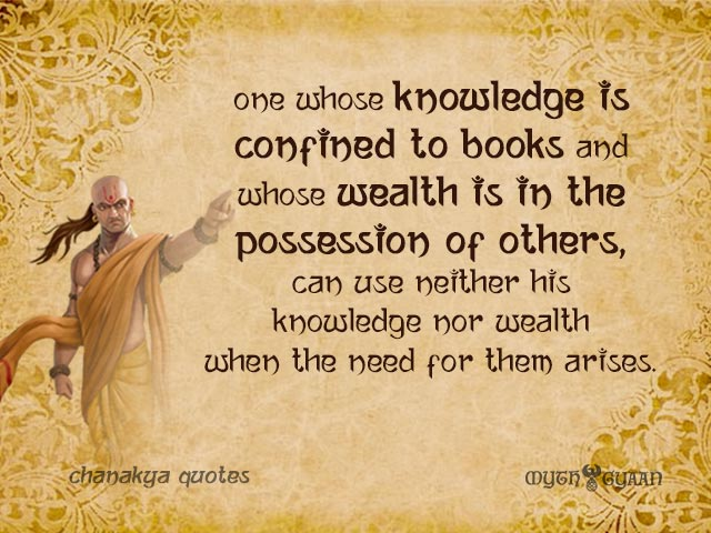 One whose knowledge is confined to books and whose wealth is in the possession of others, can use neither his knowledge nor wealth when the need for them arises. - Chanakya Quotes