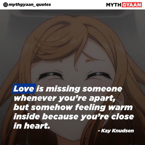 Love is missing someone whenever you're apart, but somehow feeling warm inside because you're close in heart. - Kay Knudsen - Long Distance Relationship Quotes