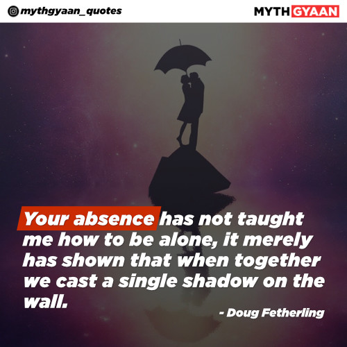 Your absence has not taught me how to be alone, it merely has shown that when together we cast a single shadow on the wall. - Doug Fetherling - Long Distance Relationship Quotes