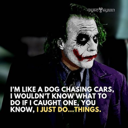 I'm like a dog chasing cars, I wouldn't know what to do if I caught one, you know, I just do…things.