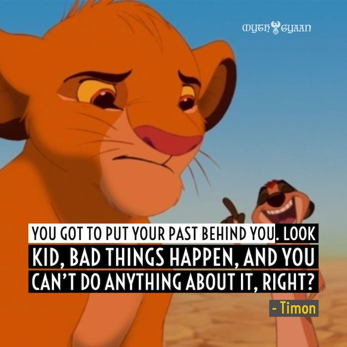 You got to put your past behind you. Look kid, bad things happen, and you can't do anything about it, right? - Timon Lion King Quotes