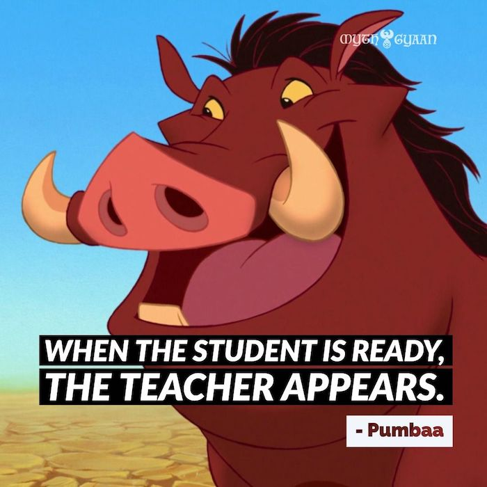 When the student is ready, the teacher appears. - Pumbaa Lion King Quotes
