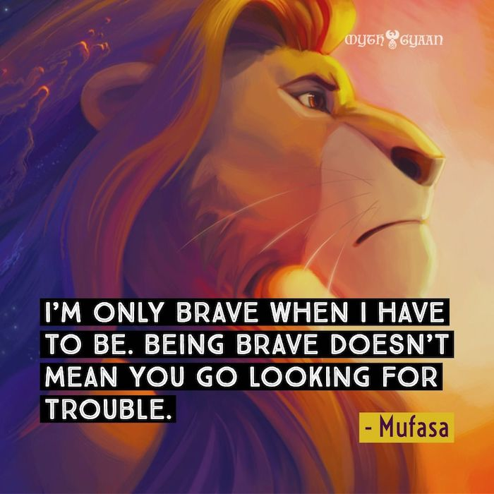 I'm only brave when I have to be. Being brave doesn't mean you go looking for trouble. - Mufasa Lion King Quotes