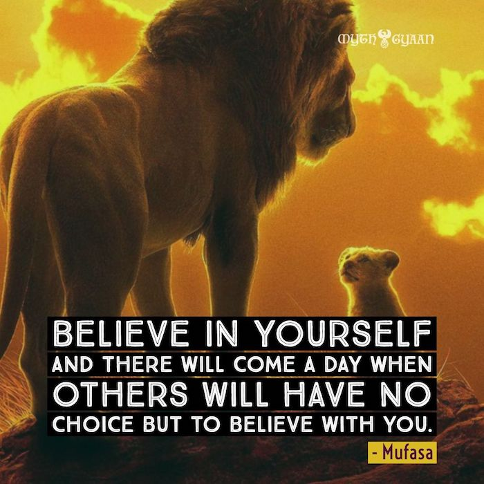 Believe in yourself and there will come a day when others will have no choice but to believe with you. - Mufasa Lion King Quotes