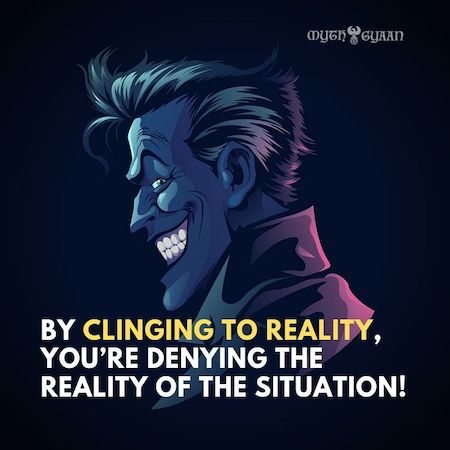 By clinging to reality, you're denying the reality of the situation! - Joker Quotes