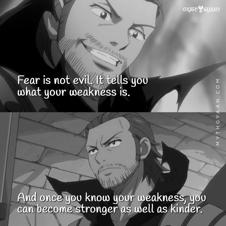 Fear is not evil. It tells you what your weakness is. And once you know your weakness, you can become stronger as well as kinder. - Gildarts Clive (Fairy Tail) - Anime Quotes