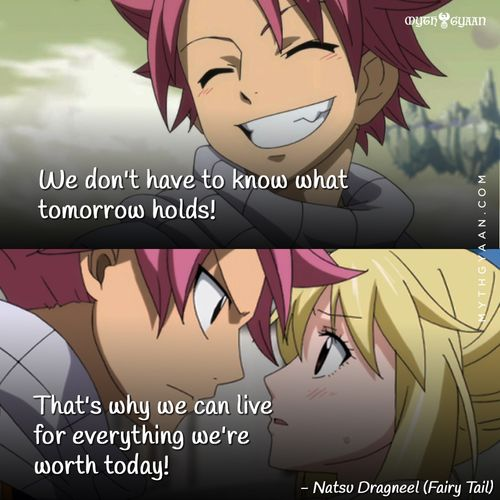 We don't have to know what tomorrow holds! That's why we can live for everything we're worth today! - Natsu Dragneel (Fairy Tail) - Anime Quotes