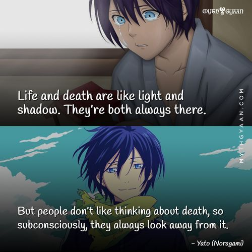 Life and death are like light and shadow. They're both always there. But people don't like thinking about death, so subconsciously, they always look away from it. - Yato (Noragami) - Anime Quotes