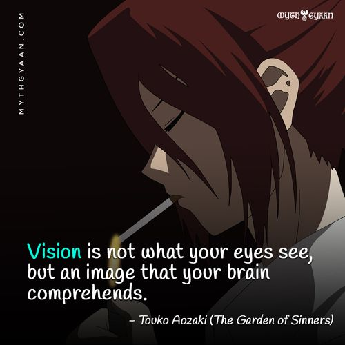 Vision is not what your eyes see, but an image that your brain comprehends. - Touko Aozaki (The Garden of Sinners / Kara no Kyōkai) - Anime Quotes