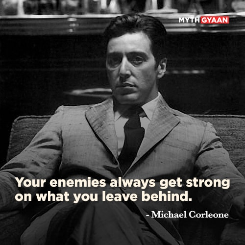 Your enemies always get strong on what you leave behind. - Michael Corleone Quotes - The Godfather Quotes - Mythgyaan