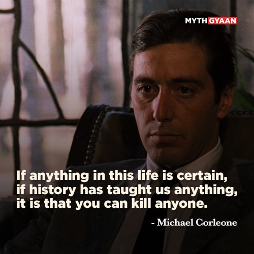 If anything in this life is certain, if history has taught us anything, it is that you can kill anyone. - Michael Corleone Quotes - The Godfather Quotes - Mythgyaan