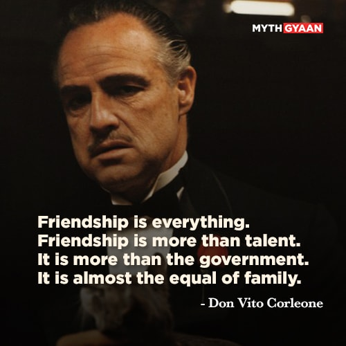 Friendship is everything. Friendship is more than talent. It is more than the government. It is almost the equal of family. - Don Vito Corleone Quotes - The Godfather Quotes - Mythgyaan