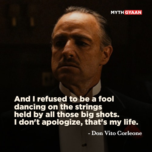 And I refused to be a fool dancing on the strings held by all those big shots. I don't apologize, that's my life. - Don Vito Corleone Quotes - The Godfather Quotes - Mythgyaan
