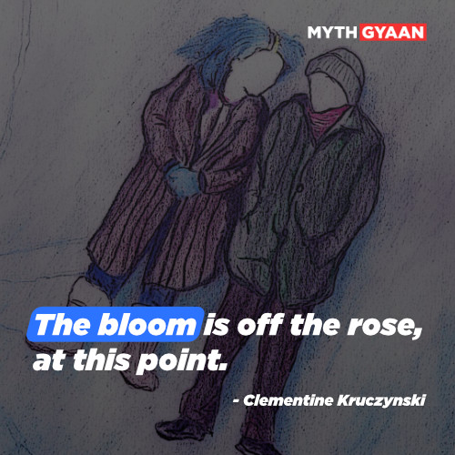 The bloom is off the rose, at this point. - Clementine Kruczynski Quotes - Eternal Sunshine of the spotless mind quotes