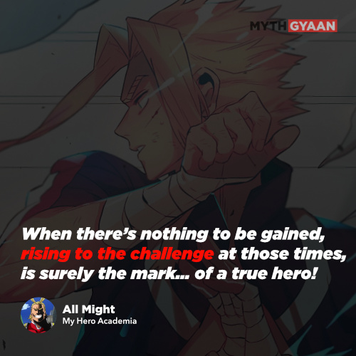 When there's nothing to be gained, rising to the challenge at those times, is surely the mark… of a true hero! - All Might Quotes - My Hero Academia Quotes