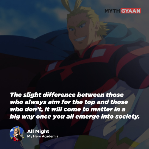 The slight difference between those who always aim for the top and those who don't, it will come to matter in a big way once you all emerge into society. - All Might Quotes - My Hero Academia Quotes