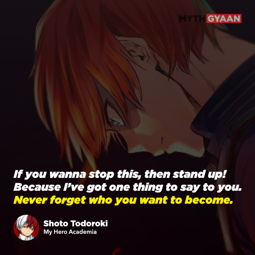 If you wanna stop this, then stand up! Because I've got one thing to say to you. Never forget who you want to become. - Shoto Todoroki Quotes - My Hero Academia Quotes