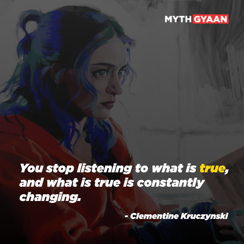 You stop listening to what is true, and what is true is constantly changing. - Clementine Kruczynski Quotes - Eternal sunshine of the spotless mind quotes